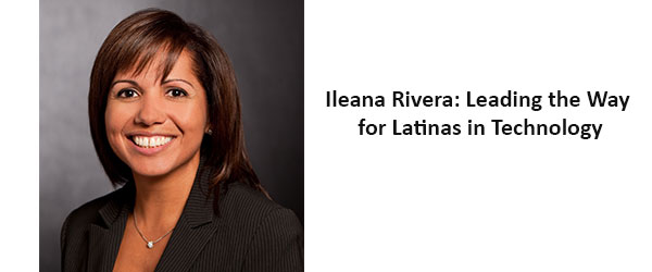 Ileana Rivera: Leading the Way for Latinas in Technology